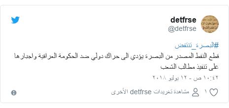 تويتر رسالة بعث بها @detfrse: #البصرة_تنتفضقطع النفط المصدر من البصرة يؤدي الى حراك دولي ضد الحكومة العراقية واجبارها على تنفيذ مطالب الشعب