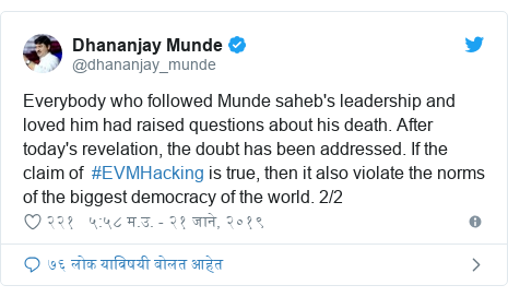 Twitter post by @dhananjay_munde: Everybody who followed Munde saheb's leadership and loved him had raised questions about his death. After today's revelation, the doubt has been addressed. If the claim of  #EVMHacking is true, then it also violate the norms of the biggest democracy of the world. 2/2