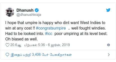 டுவிட்டர் இவரது பதிவு @dhanushkraja: I hope that umpire is happy who dint want West Indies to win at any cost !! #congratsumpire  .. well fought windies. Had to be looked into. #icc  poor umpiring at its level best. Oh biased as well.