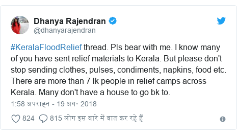 ट्विटर पोस्ट @dhanyarajendran: #KeralaFloodRelief thread. Pls bear with me. I know many of you have sent relief materials to Kerala. But please don't stop sending clothes, pulses, condiments, napkins, food etc. There are more than 7 lk people in relief camps across Kerala. Many don't have a house to go bk to.