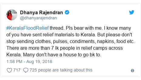 Twitter post by @dhanyarajendran: #KeralaFloodRelief thread. Pls bear with me. I know many of you have sent relief materials to Kerala. But please don't stop sending clothes, pulses, condiments, napkins, food etc. There are more than 7 lk people in relief camps across Kerala. Many don't have a house to go bk to.