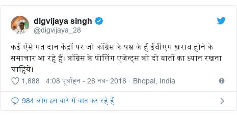 ट्विटर पोस्ट @digvijaya_28: कई ऐंसे मत दान केंद्रों पर जो कॉंग्रेस के पक्ष के हैं ईवीएम ख़राब होने के समाचार आ रहे हैं। कॉंग्रेस के पोलिंग एजेन्ट्स को दो बातों का ध्यान रखना चाहिये।