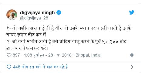 ट्विटर पोस्ट @digvijaya_28: १- जो मशीन ख़राब होती है और जो उसके स्थान पर बदली जाती है उनके नम्बर ज़रूर नोट कर लें २- जो नयी मशीन आती है उसे वोटिंग चालू करने के पूर्व ५०-१०० वोट डाल कर चेक ज़रूर करें।