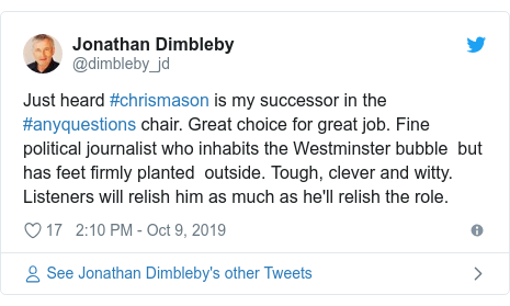 Twitter post by @dimbleby_jd: Just heard #chrismason is my successor in the #anyquestions chair. Great choice for great job. Fine political journalist who inhabits the Westminster bubble  but has feet firmly planted  outside. Tough, clever and witty. Listeners will relish him as much as he'll relish the role.