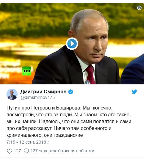 Twitter post by @dimsmirnov175: Путин про Петрова и Боширова  Мы, конечно, посмотрели, что это за люди. Мы знаем, кто это такие, мы их нашли. Надеюсь, что они сами появятся и сами про себя расскажут. Ничего там особенного и криминального, они гражданские