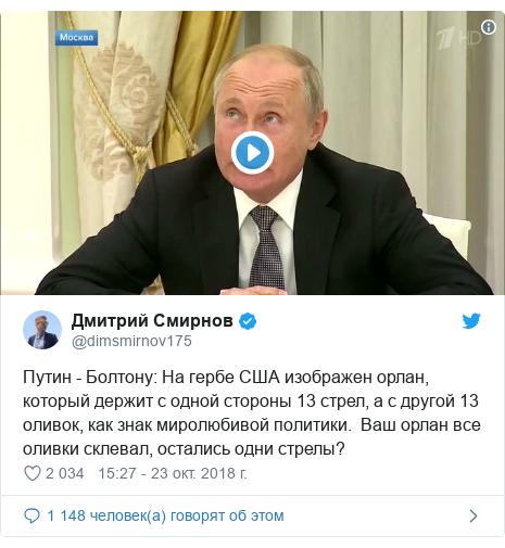 Twitter пост, автор: @dimsmirnov175: Путин - Болтону  На гербе США изображен орлан, который держит с одной стороны 13 стрел, а с другой 13 оливок, как знак миролюбивой политики.  Ваш орлан все оливки склевал, остались одни стрелы?