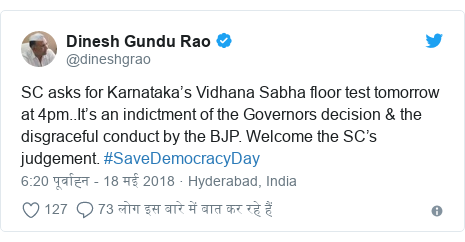 ट्विटर पोस्ट @dineshgrao: SC asks for Karnataka's Vidhana Sabha floor test tomorrow at 4pm..It's an indictment of the Governors decision & the disgraceful conduct by the BJP. Welcome the SC's judgement. #SaveDemocracyDay