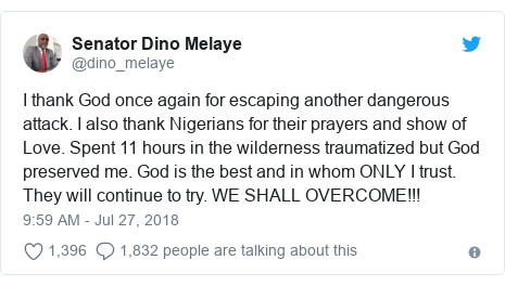 Twitter post by @dino_melaye: I thank God once again for escaping another dangerous attack. I also thank Nigerians for their prayers and show of Love. Spent 11 hours in the wilderness traumatized but God preserved me. God is the best and in whom ONLY I trust. They will continue to try. WE SHALL OVERCOME!!!