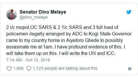 Twitter post by @dino_melaye: 2 i/c mopol,OC SARS & 2 1/c SARS and 3 full load of policemen ilegally arranged by ADC to Kogi State Governor came to my country home in Aiyetoro Gbede to possibly assasinate me at 1am. I have profound evidence of this. I will take them up on this. I will write the UN and ICC.