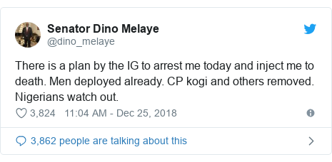 Twitter post by @dino_melaye: There is a plan by the IG to arrest me today and inject me to death. Men deployed already. CP kogi and others removed. Nigerians watch out.