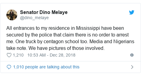 Twitter post by @dino_melaye: All entrances to my residence in Mississippi have been secured by the police that claim there is no order to arrest me. One truck by centagon school too. Media and Nigerians take note. We have pictures of those involved.