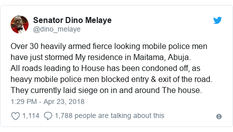 Twitter post by @dino_melaye: Over 30 heavily armed fierce looking mobile police men have just stormed My residence in Maitama, Abuja.All roads leading to House has been condoned off, as heavy mobile police men blocked entry & exit of the road. They currently laid siege on in and around The house.