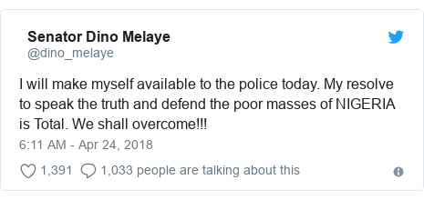 Twitter wallafa daga @dino_melaye: I will make myself available to the police today. My resolve to speak the truth and defend the poor masses of NIGERIA is Total. We shall overcome!!!
