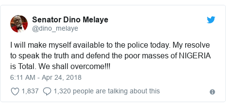 Twitter post by @dino_melaye: I will make myself available to the police today. My resolve to speak the truth and defend the poor masses of NIGERIA is Total. We shall overcome!!!