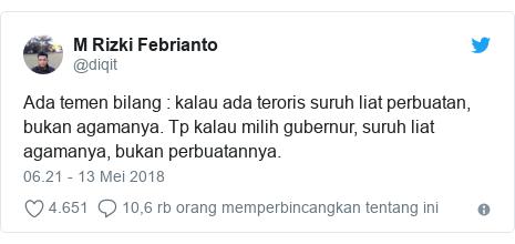 Twitter pesan oleh @diqit: Ada temen bilang   kalau ada teroris suruh liat perbuatan, bukan agamanya. Tp kalau milih gubernur, suruh liat agamanya, bukan perbuatannya.