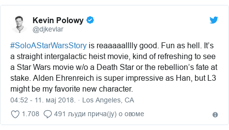 Twitter post by @djkevlar: #SoloAStarWarsStory is reaaaaalllly good. Fun as hell. It's a straight intergalactic heist movie, kind of refreshing to see a Star Wars movie w/o a Death Star or the rebellion's fate at stake. Alden Ehrenreich is super impressive as Han, but L3 might be my favorite new character.