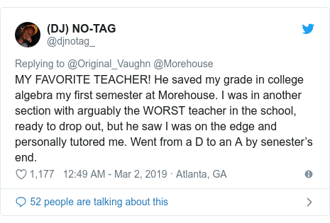 Twitter post by @djnotag_: MY FAVORITE TEACHER! He saved my grade in college algebra my first semester at Morehouse. I was in another section with arguably the WORST teacher in the school, ready to drop out, but he saw I was on the edge and personally tutored me. Went from a D to an A by senester's end.