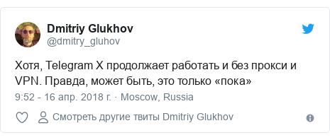 Twitter пост, автор: @dmitry_gluhov: Хотя, Telegram X продолжает работать и без прокси и VPN. Правда, может быть, это только «пока»