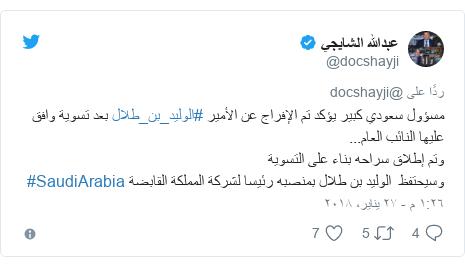 تويتر رسالة بعث بها @docshayji: مسؤول سعودي كبير يؤكد تم الإفراج عن الأمير #الوليد_بن_طلال بعد تسوية وافق عليها النائب العام...وتم إطلاق سراحه بناء على التسوية وسيحتفظ  الوليد بن طلال بمنصبه رئيسا لشركة المملكة القابضة #SaudiArabia