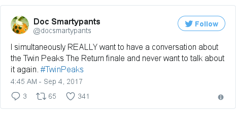 Twitter post by @docsmartypants: I simultaneously REALLY want to have a conversation about the Twin Peaks The Return finale and never want to talk about it again. #TwinPeaks