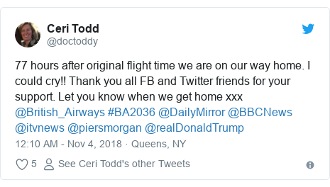 Twitter post by @doctoddy: 77 hours after original flight time we are on our way home. I could cry!! Thank you all FB and Twitter friends for your support. Let you know when we get home xxx @British_Airways #BA2036 @DailyMirror @BBCNews @itvnews @piersmorgan @realDonaldTrump