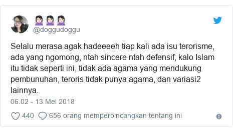 Twitter pesan oleh @doggudoggu: Selalu merasa agak hadeeeeh tiap kali ada isu terorisme, ada yang ngomong, ntah sincere ntah defensif, kalo Islam itu tidak seperti ini, tidak ada agama yang mendukung pembunuhan, teroris tidak punya agama, dan variasi2 lainnya.