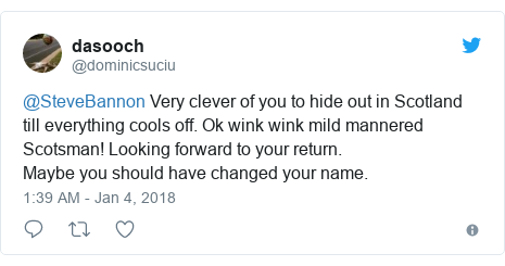 Twitter post by @dominicsuciu: @SteveBannon Very clever of you to hide out in Scotland till everything cools off. Ok wink wink mild mannered Scotsman! Looking forward to your return. Maybe you should have changed your name.