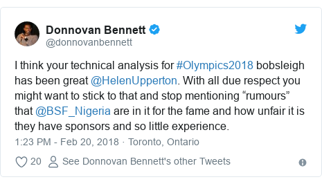 """Twitter post by @donnovanbennett: I think your technical analysis for #Olympics2018 bobsleigh has been great @HelenUpperton. With all due respect you might want to stick to that and stop mentioning """"rumours"""" that @BSF_Nigeria are in it for the fame and how unfair it is they have sponsors and so little experience."""