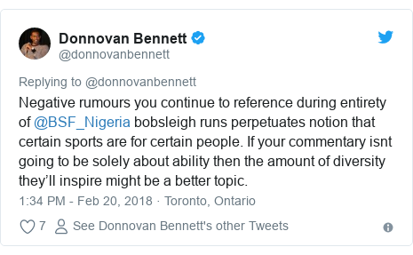 Twitter post by @donnovanbennett: Negative rumours you continue to reference during entirety of @BSF_Nigeria bobsleigh runs perpetuates notion that certain sports are for certain people. If your commentary isnt going to be solely about ability then the amount of diversity they'll inspire might be a better topic.