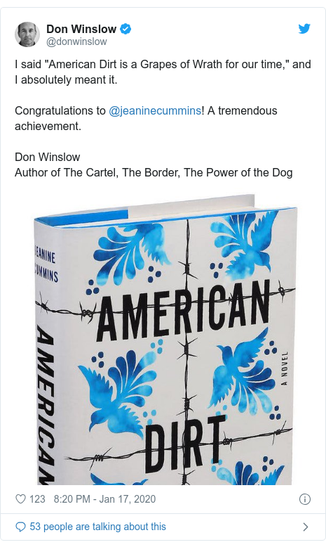 "Twitter post by @donwinslow: I said ""American Dirt is a Grapes of Wrath for our time,"" and I absolutely meant it.Congratulations to @jeaninecummins! A tremendous achievement.Don WinslowAuthor of The Cartel, The Border, The Power of the Dog"