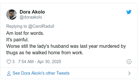 Twitter post by @doraakolo: Am lost for words. It's painful. Worse still the lady's husband was last year murdered by thugs as he walked home from work.
