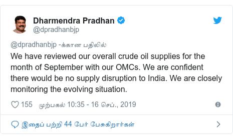 டுவிட்டர் இவரது பதிவு @dpradhanbjp: We have reviewed our overall crude oil supplies for the month of September with our OMCs. We are confident there would be no supply disruption to India. We are closely monitoring the evolving situation.