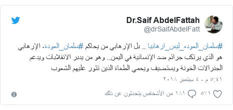 تويتر رسالة بعث بها @drSaifAbdelFatt: #سلمان_العوده_ليس_ارهابيا .. بل الإرهابي من يحاكم #سلمان_العودة، الإرهابي هو الذي يرتكب جرائم ضد الإنسانية في اليمن.. وهو من يدبر الانقلابات ويدعم الجنرالات الخونة ويستضيف ويحمي الطغاة الذين تثور عليهم الشعوب