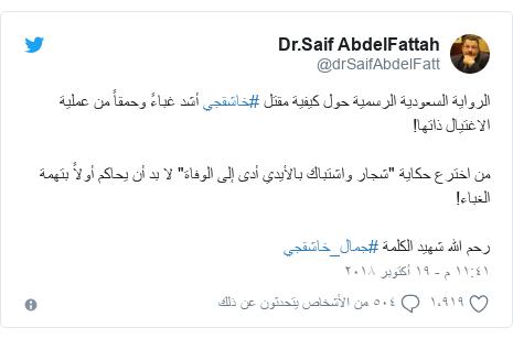 """تويتر رسالة بعث بها @drSaifAbdelFatt: الرواية السعودية الرسمية حول كيفية مقتل #خاشقجي أشد غباءً وحمقاً من عملية الاغتيال ذاتها!من اخترع حكاية """"شجار واشتباك بالأيدي أدى إلى الوفاة"""" لا بد أن يحاكم أولاً بتهمة الغباء!رحم الله شهيد الكلمة #جمال_خاشقجي"""