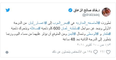 تويتر رسالة بعث بها @dralzaaq: تطورت #العاصفه_المداريه  في #بحر_العرب إلى #اعصار_لبان  من الدرجة الأولى ويبعد عن سواحل #سلطنة_عُمان 600 كلم ناحية #صلاله ويتحرك ناحية #ظفار و #الوسطى وشمال #اليمن ومن المتوقع أن يؤثر عليهما من مساء اليوم وربما يتطور إلى الدرجة الثانية بعد 48 ساعة
