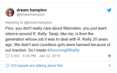 Twitter post by @dreamhampton: Plus, you don't really care about Weinstein, you just want silence around R. Kelly. Taraji, like me, is from the generation whose job it was to deal with R. Kelly 20 years ago. We didn't and countless girls were harmed because of our inaction. So I made #SurvivingRKellly