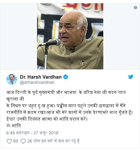 ट्विटर पोस्ट @drharshvardhan: आज दिल्ली के पूर्व मुख्यमंत्री और भाजपा  के वरिष्ठ नेता श्री मदन लाल खुराना जी के निधन पर बहुत दुःख हुआ। पच्चीस साल पहले उनकी छत्रछाया में मैंने राजनीति में क़दम रखा।आज भी मेरे कानों में उनके प्रेरणाभरे शब्द गूँजते हैं। ईश्वर उनकी दिवंगत आत्मा को शांति प्रदान करें। ॐ शांति