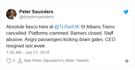 Twitter post by @drpetersaunders: Absolute fiasco here at @TLRailUK St Albans.Trains cancelled. Platforms crammed. Barriers closed. Staff abusive. Angry passengers kicking down gates. CEO resigned last week.