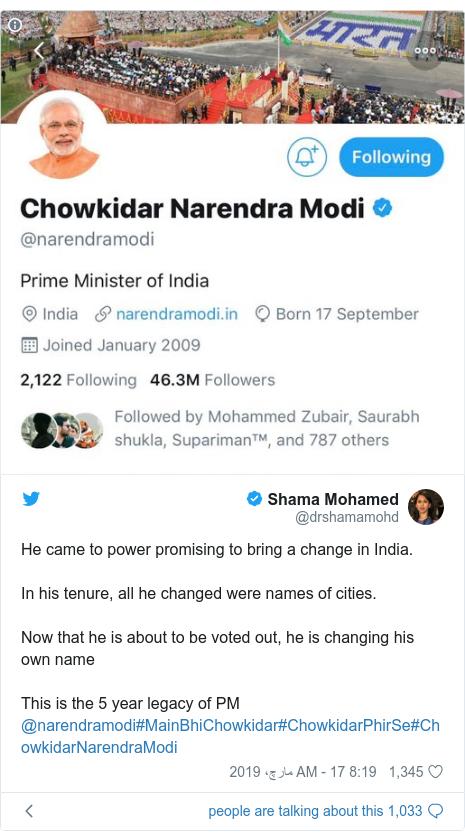 ٹوئٹر پوسٹس @drshamamohd کے حساب سے: He came to power promising to bring a change in India.In his tenure, all he changed were names of cities.Now that he is about to be voted out, he is changing his own nameThis is the 5 year legacy of PM @narendramodi#MainBhiChowkidar#ChowkidarPhirSe#ChowkidarNarendraModi