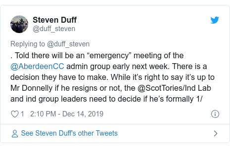 """Twitter post by @duff_steven: . Told there will be an """"emergency"""" meeting of the @AberdeenCC admin group early next week. There is a decision they have to make. While it's right to say it's up to Mr Donnelly if he resigns or not, the @ScotTories/Ind Lab and ind group leaders need to decide if he's formally 1/"""