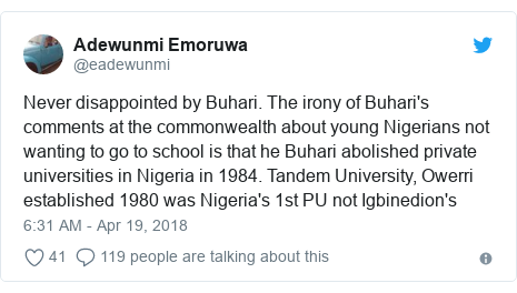 Twitter post by @eadewunmi: Never disappointed by Buhari. The irony of Buhari's comments at the commonwealth about young Nigerians not wanting to go to school is that he Buhari abolished private universities in Nigeria in 1984. Tandem University, Owerri established 1980 was Nigeria's 1st PU not Igbinedion's