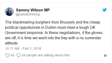 Twitter post by @eastantrimmp: The blackmailing burghers from Brussels and the cheap political opportunists in Dublin must meet a tough UK Government response. In these negotiations, if the gloves are off, it is time we went into the fray with a no surrender attitude.