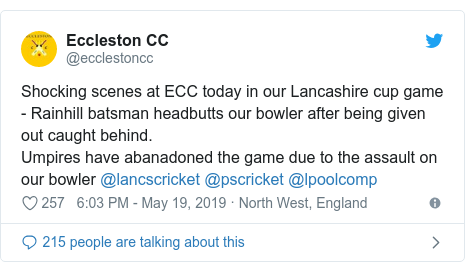 Twitter post by @ecclestoncc: Shocking scenes at ECC today in our Lancashire cup game - Rainhill batsman headbutts our bowler after being given out caught behind. Umpires have abanadoned the game due to the assault on our bowler @lancscricket @pscricket @lpoolcomp
