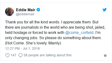 Twitter post by @eddiemair: Thank you for all the kind words. I appreciate them. But there are journalists in the world who are being shot, jailed, held hostage or forced to work with @corrie_corfield. I'm only changing jobs. So please do something about them. (Not Corrie. She's lovely. Mainly)