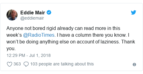 Twitter post by @eddiemair: Anyone not bored rigid already can read more in this week's @RadioTimes. I have a column there you know. I won't be doing anything else on account of laziness. Thank you.