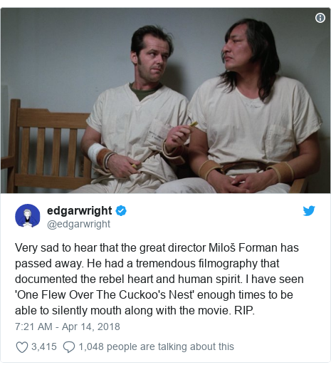 Twitter post by @edgarwright: Very sad to hear that the great director Miloš Forman has passed away. He had a tremendous filmography that documented the rebel heart and human spirit. I have seen 'One Flew Over The Cuckoo's Nest' enough times to be able to silently mouth along with the movie. RIP.