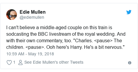 """Twitter post by @ediemullen: I can't believe a middle-aged couple on this train is sodcasting the BBC livestream of the royal wedding. And with their own commentary, too. """"Charles. <pause> The children. <pause>. Ooh here's Harry. He's a bit nervous."""""""