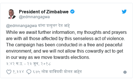 Twitter post by @edmnangagwa: While we await further information, my thoughts and prayers are with all those affected by this senseless act of violence. The campaign has been conducted in a free and peaceful environment, and we will not allow this cowardly act to get in our way as we move towards elections.