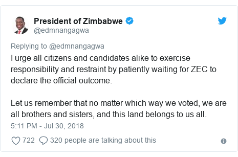Twitter post by @edmnangagwa: I urge all citizens and candidates alike to exercise responsibility and restraint by patiently waiting for ZEC to declare the official outcome.Let us remember that no matter which way we voted, we are all brothers and sisters, and this land belongs to us all.
