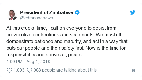 Twitter post by @edmnangagwa: At this crucial time, I call on everyone to desist from provocative declarations and statements. We must all demonstrate patience and maturity, and act in a way that puts our people and their safety first. Now is the time for responsibility and above all, peace